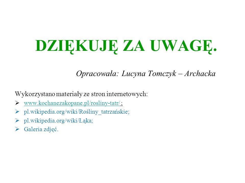DZIĘKUJĘ ZA UWAGĘ. Opracowała: Lucyna Tomczyk – Archacka Wykorzystano materiały ze stron internetowych: www.kochanezakopane.pl/rosliny-tatr/ ; www.koc