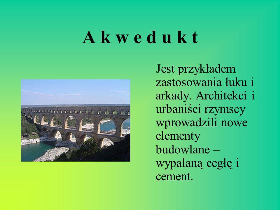 A k w e d u k t Jest przykładem zastosowania łuku i arkady. Architekci i urbaniści rzymscy wprowadzili nowe elementy budowlane – wypalaną cegłę i ceme