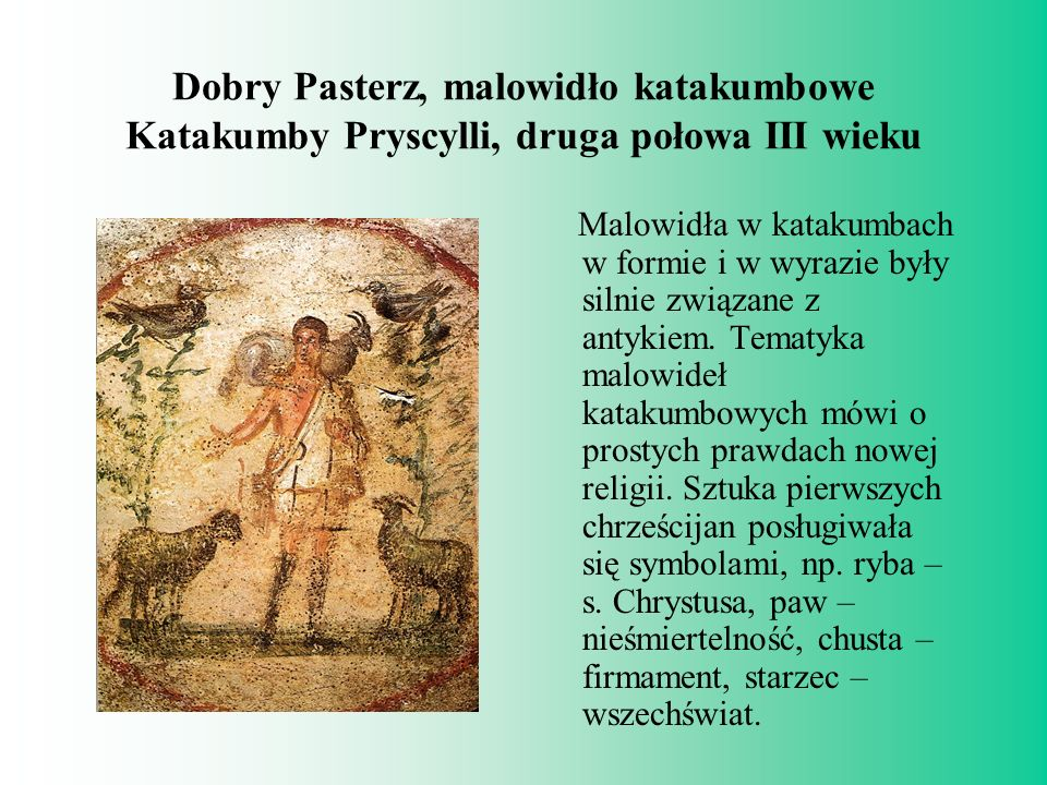 Dobry Pasterz, malowidło katakumbowe Katakumby Pryscylli, druga połowa III wieku Malowidła w katakumbach w formie i w wyrazie były silnie związane z a