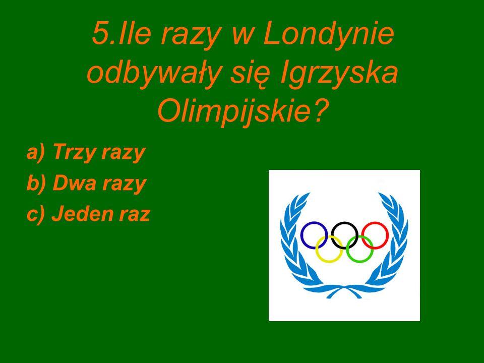 5.Ile razy w Londynie odbywały się Igrzyska Olimpijskie? a) Trzy razy b) Dwa razy c) Jeden raz