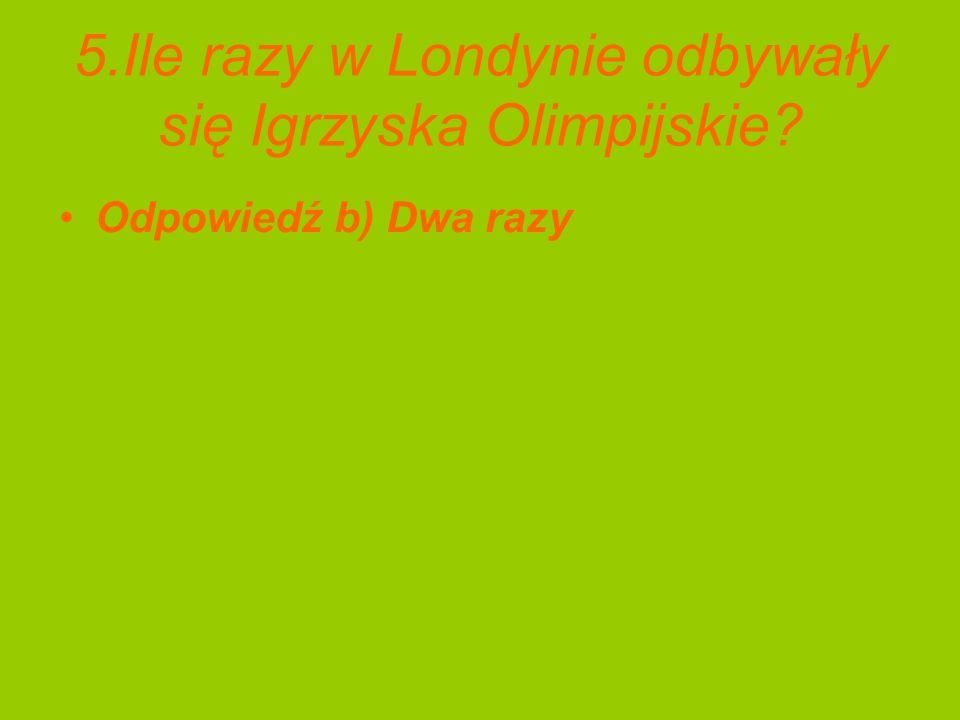 5.Ile razy w Londynie odbywały się Igrzyska Olimpijskie? Odpowiedź b) Dwa razy