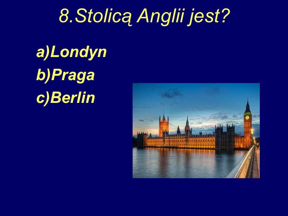 8.Stolicą Anglii jest? a)Londyn b)Praga c)Berlin