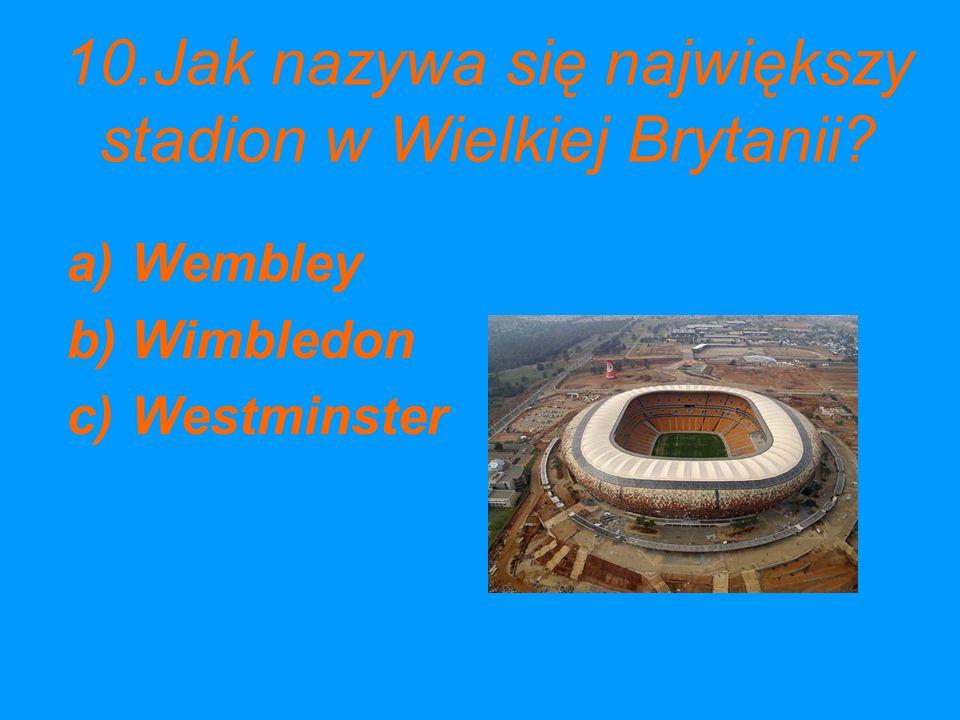 10.Jak nazywa się największy stadion w Wielkiej Brytanii? a)Wembley b)Wimbledon c)Westminster