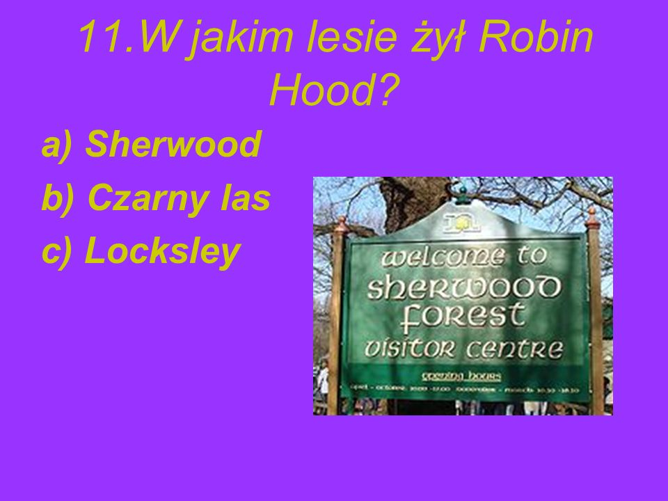 11.W jakim lesie żył Robin Hood? a) Sherwood b) Czarny las c) Locksley