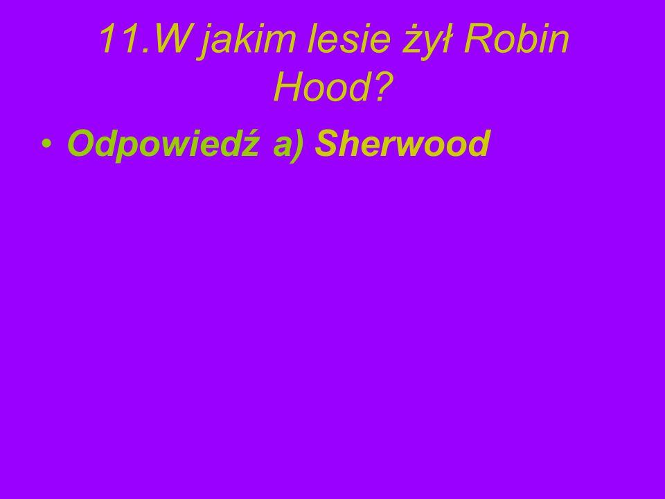 11.W jakim lesie żył Robin Hood? Odpowiedź a) Sherwood