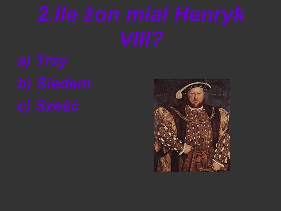 2.Ile żon miał Henryk VIII? a) Trzy b) Siedem c) Sześć