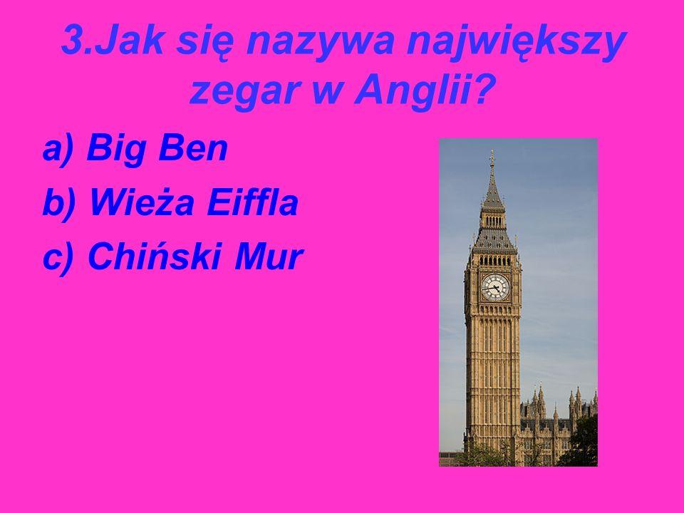 3.Jak się nazywa największy zegar w Anglii? a) Big Ben b) Wieża Eiffla c) Chiński Mur