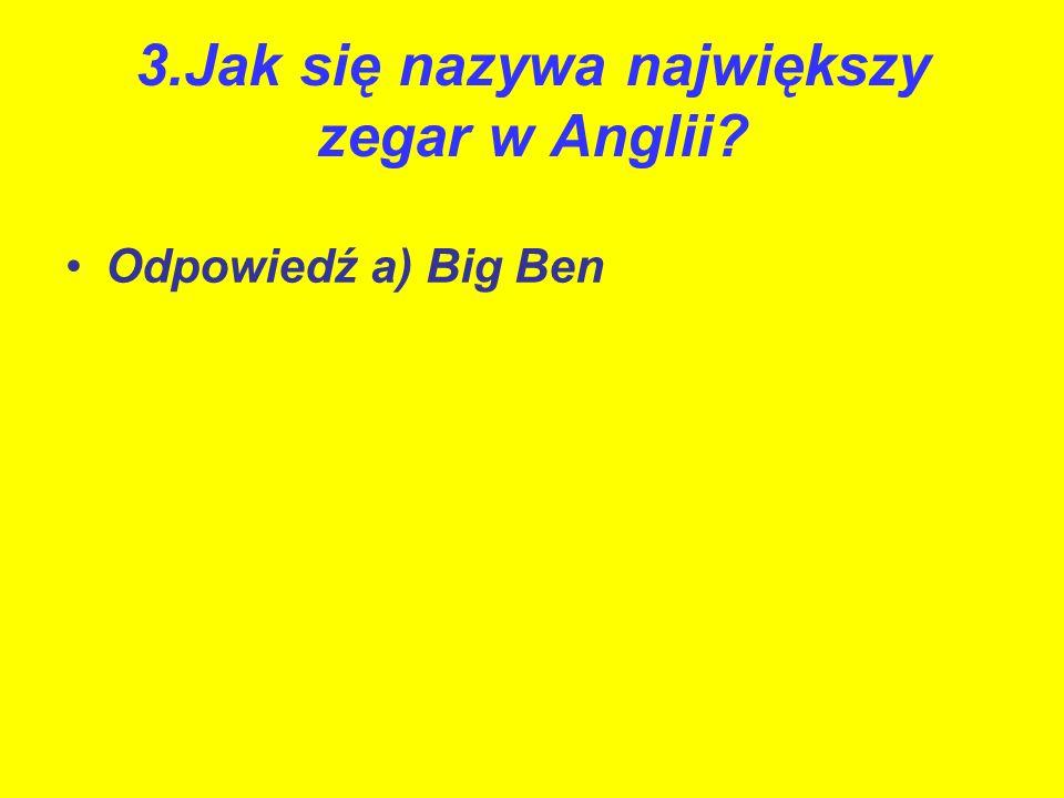3.Jak się nazywa największy zegar w Anglii? Odpowiedź a) Big Ben