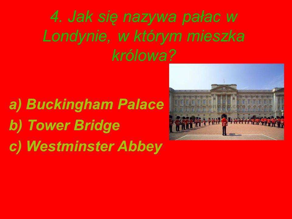 4. Jak się nazywa pałac w Londynie, w którym mieszka królowa? a) Buckingham Palace b) Tower Bridge c) Westminster Abbey