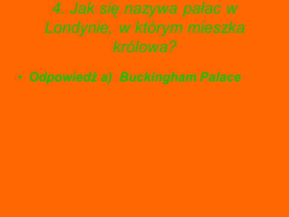 4. Jak się nazywa pałac w Londynie, w którym mieszka królowa? Odpowiedź a) Buckingham Palace