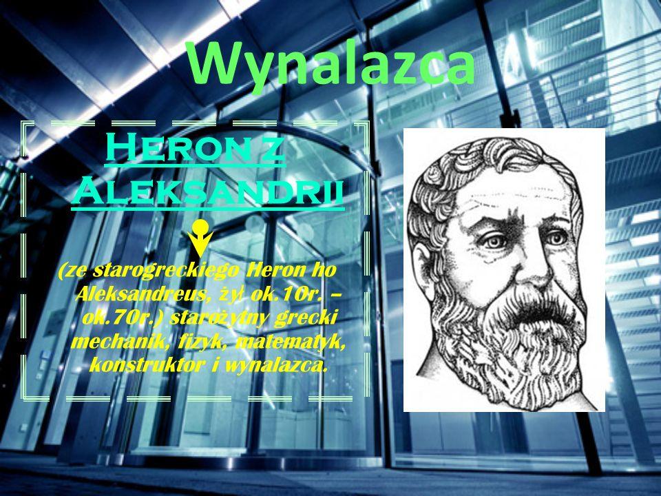 Wynalazca Heron z Aleksandrii (ze starogreckiego Heron ho Aleksandreus, ż y ł ok.10r. – ok.70r.) staro ż ytny grecki mechanik, fizyk, matematyk, konst