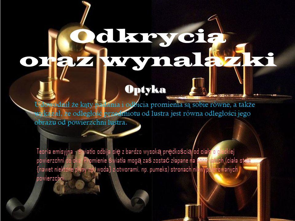 Odkrycia oraz wynalazki Optyka Udowodni ł ż e k ą ty padania i odbicia promienia s ą sobie równe, a tak ż e wykaza ł, ż e odleg ł o ść przedmiotu od l
