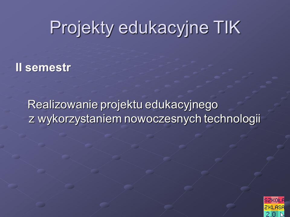 Projekty edukacyjne TIK Realizowanie projektu edukacyjnego z wykorzystaniem nowoczesnych technologii Realizowanie projektu edukacyjnego z wykorzystaniem nowoczesnych technologii II semestr