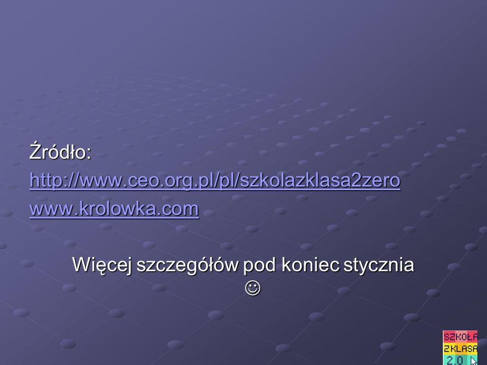 Źródło: http://www.ceo.org.pl/pl/szkolazklasa2zero www.krolowka.com Więcej szczegółów pod koniec stycznia Więcej szczegółów pod koniec stycznia