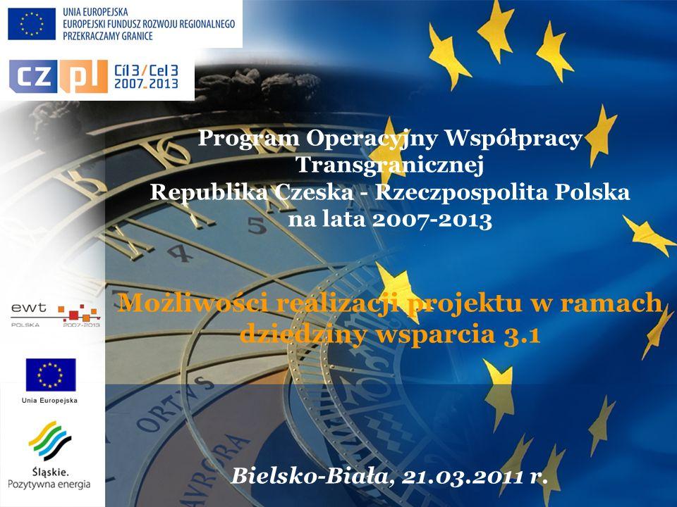 Program Operacyjny Współpracy Transgranicznej Republika Czeska - Rzeczpospolita Polska na lata 2007-2013 Możliwości realizacji projektu w ramach dziedziny wsparcia 3.1 Bielsko-Biała, 21.03.2011 r.