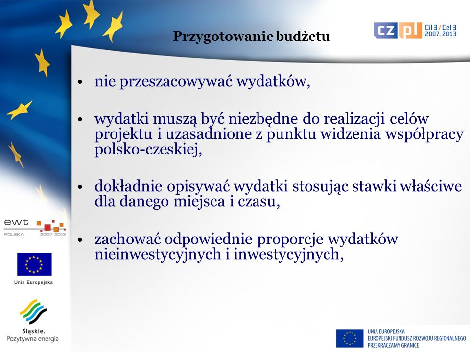 nie przeszacowywać wydatków, wydatki muszą być niezbędne do realizacji celów projektu i uzasadnione z punktu widzenia współpracy polsko-czeskiej, dokładnie opisywać wydatki stosując stawki właściwe dla danego miejsca i czasu, zachować odpowiednie proporcje wydatków nieinwestycyjnych i inwestycyjnych, Przygotowanie budżetu