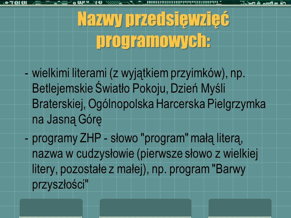 Nazwy przedsięwzięć programowych: -wielkimi literami (z wyjątkiem przyimków), np. Betlejemskie Światło Pokoju, Dzień Myśli Braterskiej, Ogólnopolska H