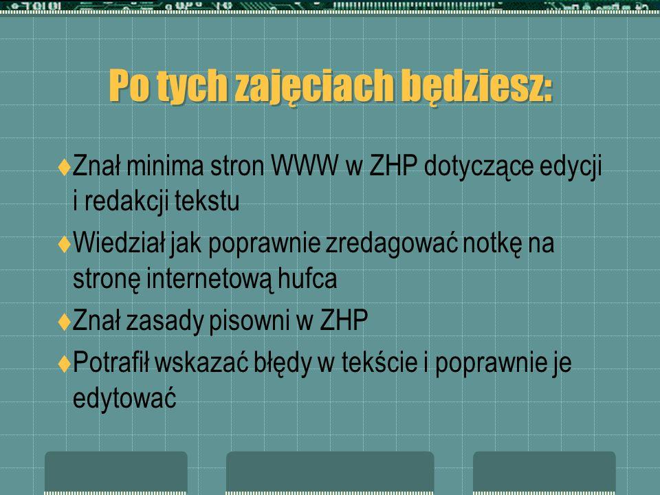 Po tych zajęciach będziesz: Znał minima stron WWW w ZHP dotyczące edycji i redakcji tekstu Wiedział jak poprawnie zredagować notkę na stronę interneto