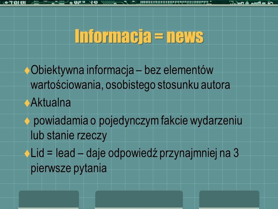 Informacja = news Obiektywna informacja – bez elementów wartościowania, osobistego stosunku autora Aktualna powiadamia o pojedynczym fakcie wydarzeniu