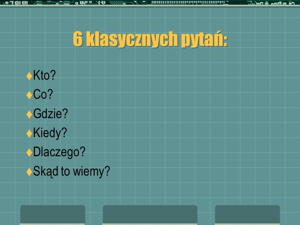 6 klasycznych pytań: Kto? Co? Gdzie? Kiedy? Dlaczego? Skąd to wiemy?