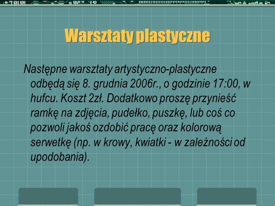 Warsztaty plastyczne Następne warsztaty artystyczno-plastyczne odbędą się 8. grudnia 2006r., o godzinie 17:00, w hufcu. Koszt 2zł. Dodatkowo proszę pr