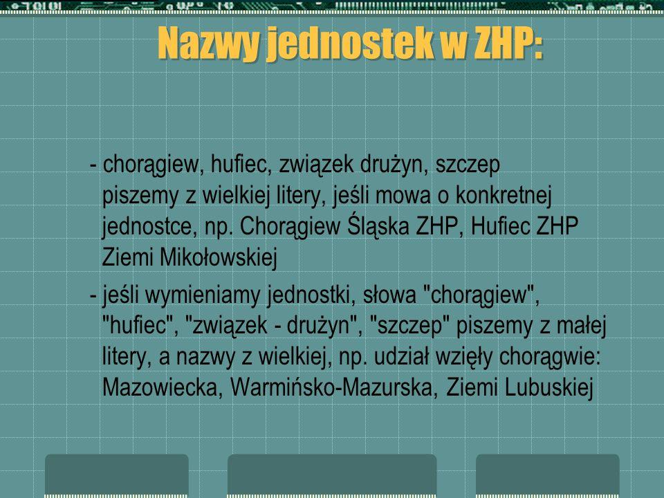 Nazwy jednostek w ZHP: - chorągiew, hufiec, związek drużyn, szczep piszemy z wielkiej litery, jeśli mowa o konkretnej jednostce, np. Chorągiew Śląska