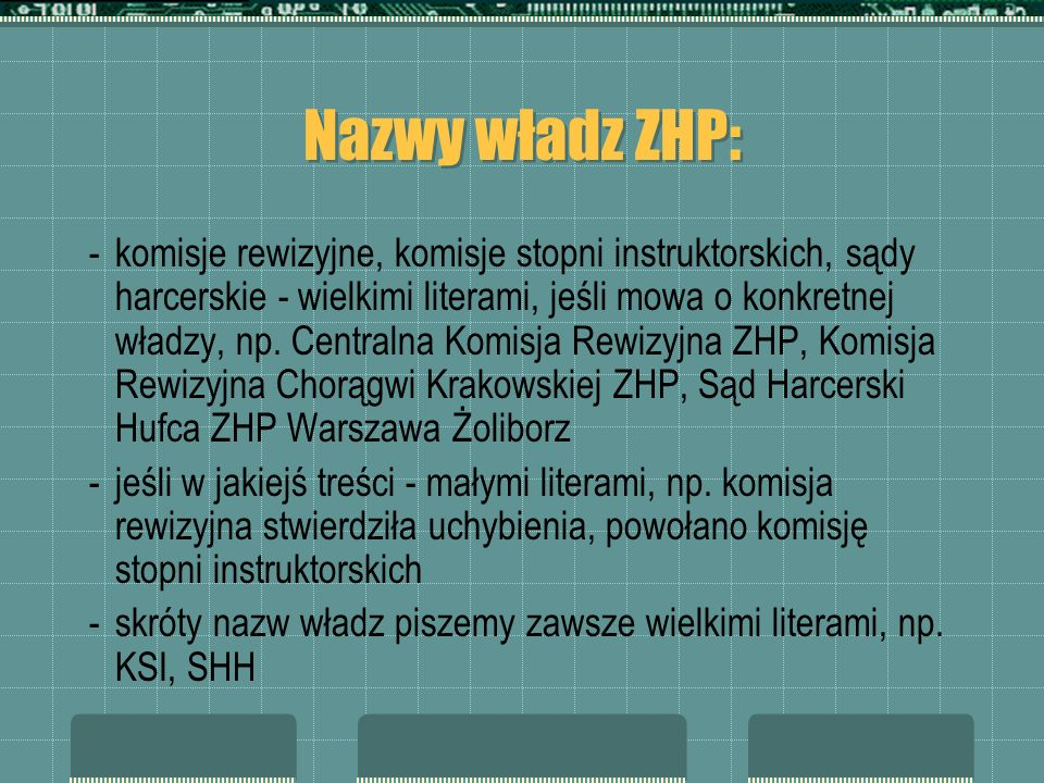 Nazwy władz ZHP: -komisje rewizyjne, komisje stopni instruktorskich, sądy harcerskie - wielkimi literami, jeśli mowa o konkretnej władzy, np. Centraln