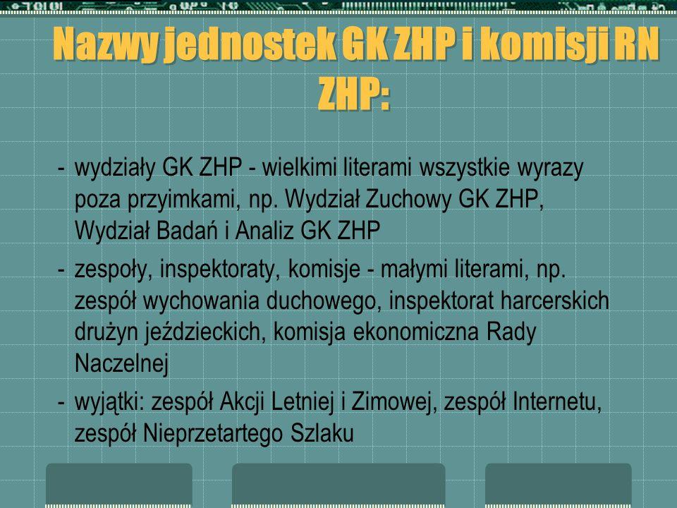 Nazwy jednostek GK ZHP i komisji RN ZHP: - wydziały GK ZHP - wielkimi literami wszystkie wyrazy poza przyimkami, np. Wydział Zuchowy GK ZHP, Wydział B