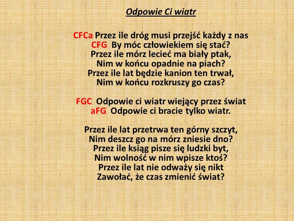 Odpowie Ci wiatr CFCa Przez ile dróg musi przejść każdy z nas CFG By móc człowiekiem się stać? Przez ile mórz lecieć ma biały ptak, Nim w końcu opadni