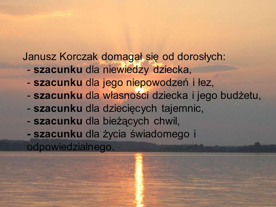 Janusz Korczak domagał się od dorosłych: - szacunku dla niewiedzy dziecka, - szacunku dla jego niepowodzeń i łez, - szacunku dla własności dziecka i j