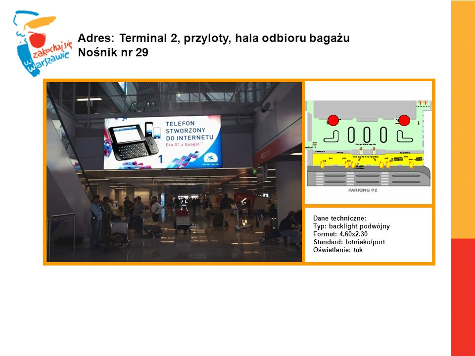 Warszawa, 6.04.2010 r. Adres: Terminal 2, przyloty, hala odbioru bagażu Nośnik nr 29 Dane techniczne: Typ: backlight podwójny Format: 4,60x2.30 Standa