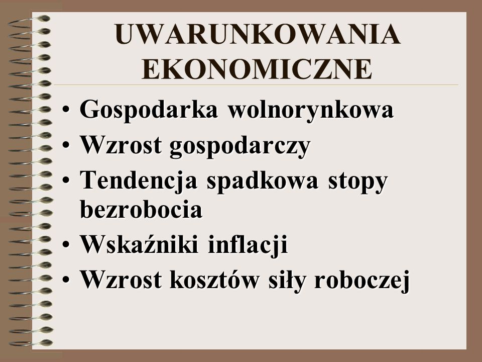 UWARUNKOWANIA EKONOMICZNE Gospodarka wolnorynkowaGospodarka wolnorynkowa Wzrost gospodarczyWzrost gospodarczy Tendencja spadkowa stopy bezrobociaTendencja spadkowa stopy bezrobocia Wskaźniki inflacjiWskaźniki inflacji Wzrost kosztów siły roboczejWzrost kosztów siły roboczej