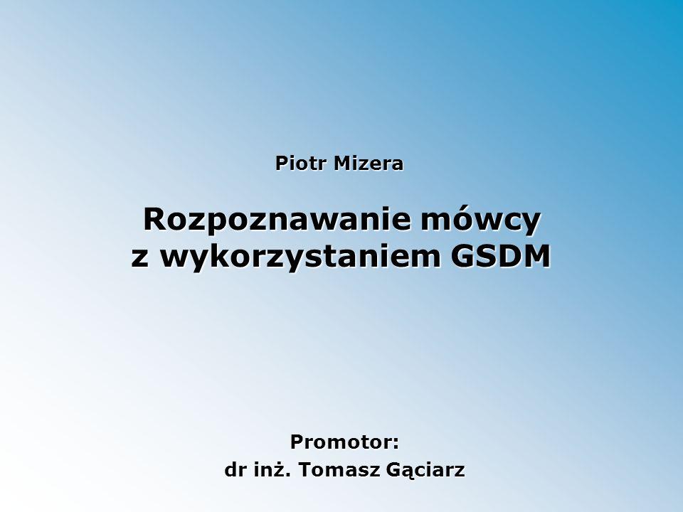 Rozpoznawanie mówcy z wykorzystaniem GSDM Promotor: dr inż. Tomasz Gąciarz Piotr Mizera