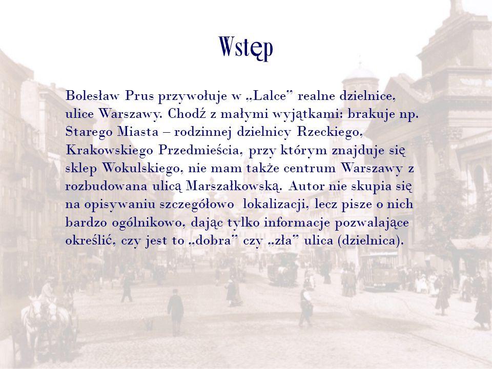 Wst ę p Bolesław Prus przywołuje w Lalce realne dzielnice, ulice Warszawy. Chod ź z małymi wyj ą tkami: brakuje np. Starego Miasta – rodzinnej dzielni