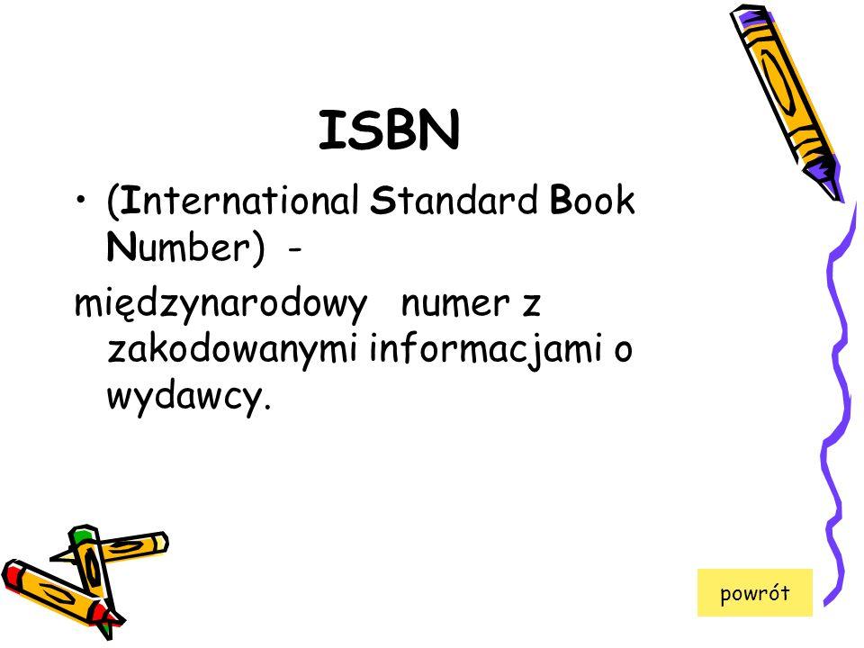 ISBN (International Standard Book Number) - międzynarodowy numer z zakodowanymi informacjami o wydawcy. powrót