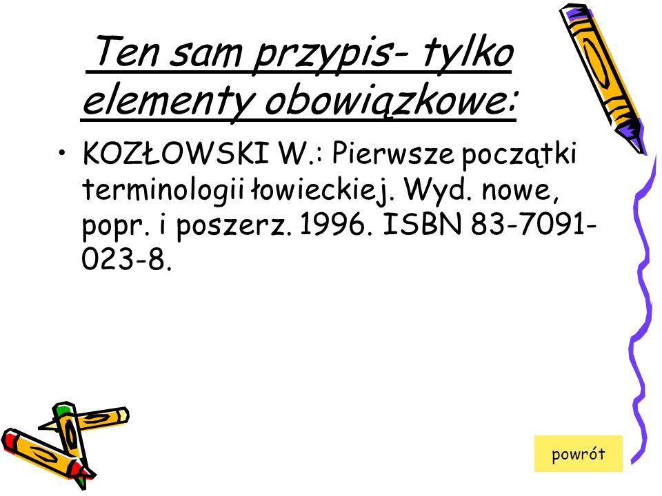 Ten sam przypis- tylko elementy obowiązkowe: KOZŁOWSKI W.: Pierwsze początki terminologii łowieckiej. Wyd. nowe, popr. i poszerz. 1996. ISBN 83-7091-