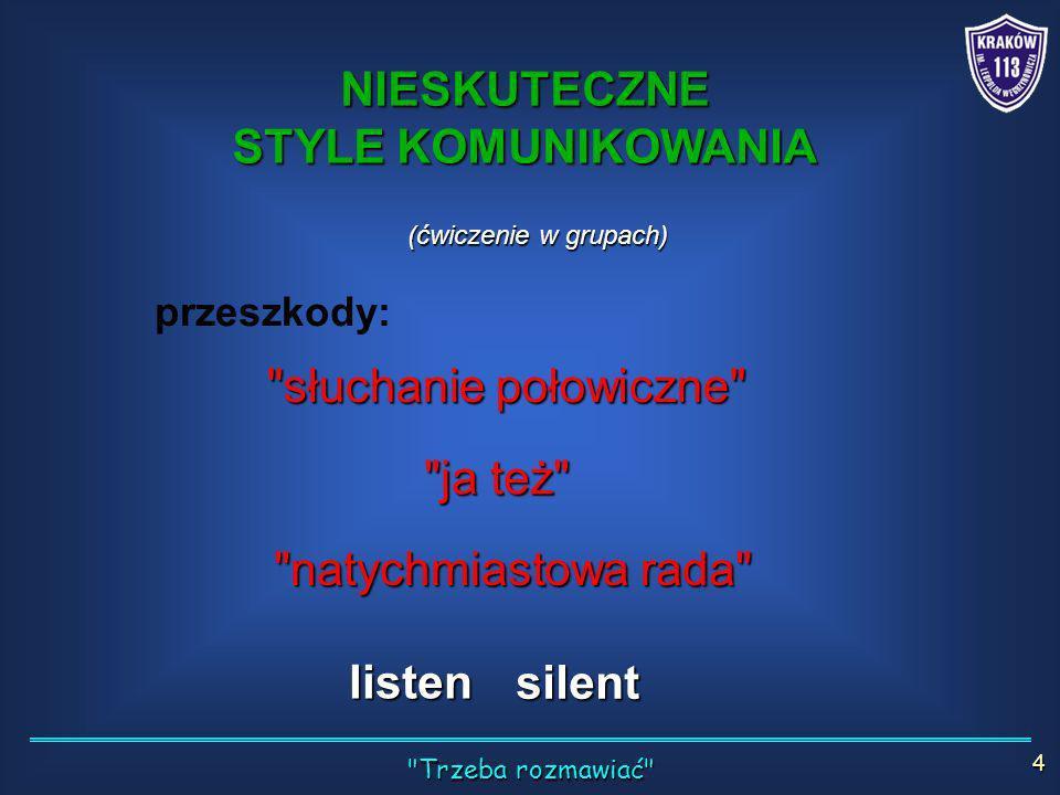 (ćwiczenie w grupach) przeszkody: słuchanie połowiczne ja też natychmiastowa rada listen silent NIESKUTECZNE STYLE KOMUNIKOWANIA Trzeba rozmawiać 4