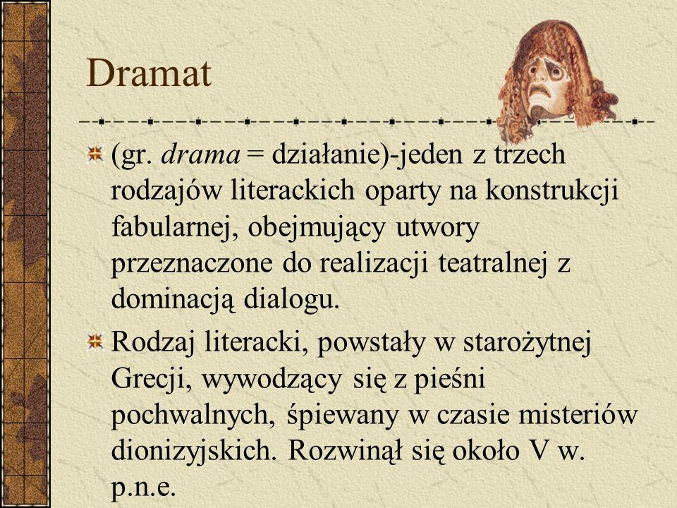 Dramat (gr. drama = działanie)-jeden z trzech rodzajów literackich oparty na konstrukcji fabularnej, obejmujący utwory przeznaczone do realizacji teat