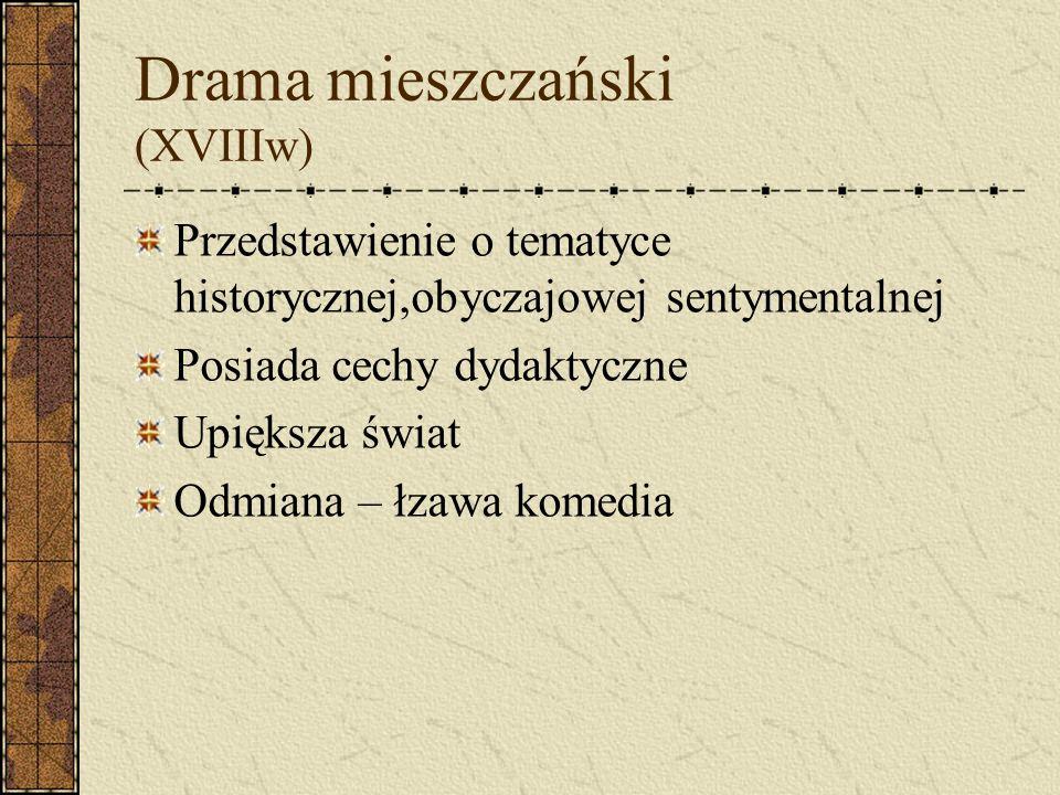 Drama mieszczański (XVIIIw) Przedstawienie o tematyce historycznej,obyczajowej sentymentalnej Posiada cechy dydaktyczne Upiększa świat Odmiana – łzawa