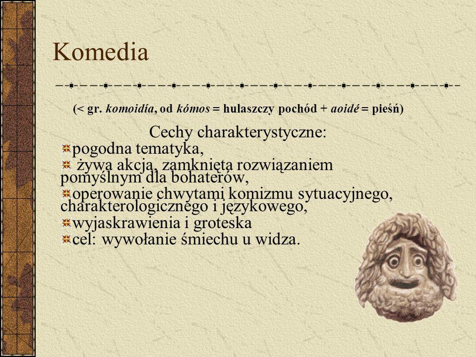 Komedia (< gr. komoidía, od kómos = hulaszczy pochód + aoidé = pieśń) Cechy charakterystyczne: pogodna tematyka, żywa akcja, zamknięta rozwiązaniem po