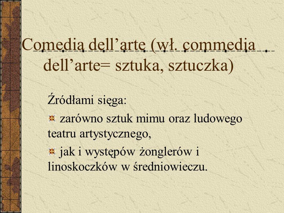Comedia dellarte (wł. commedia dellarte= sztuka, sztuczka) Źródłami sięga: zarówno sztuk mimu oraz ludowego teatru artystycznego, jak i występów żongl