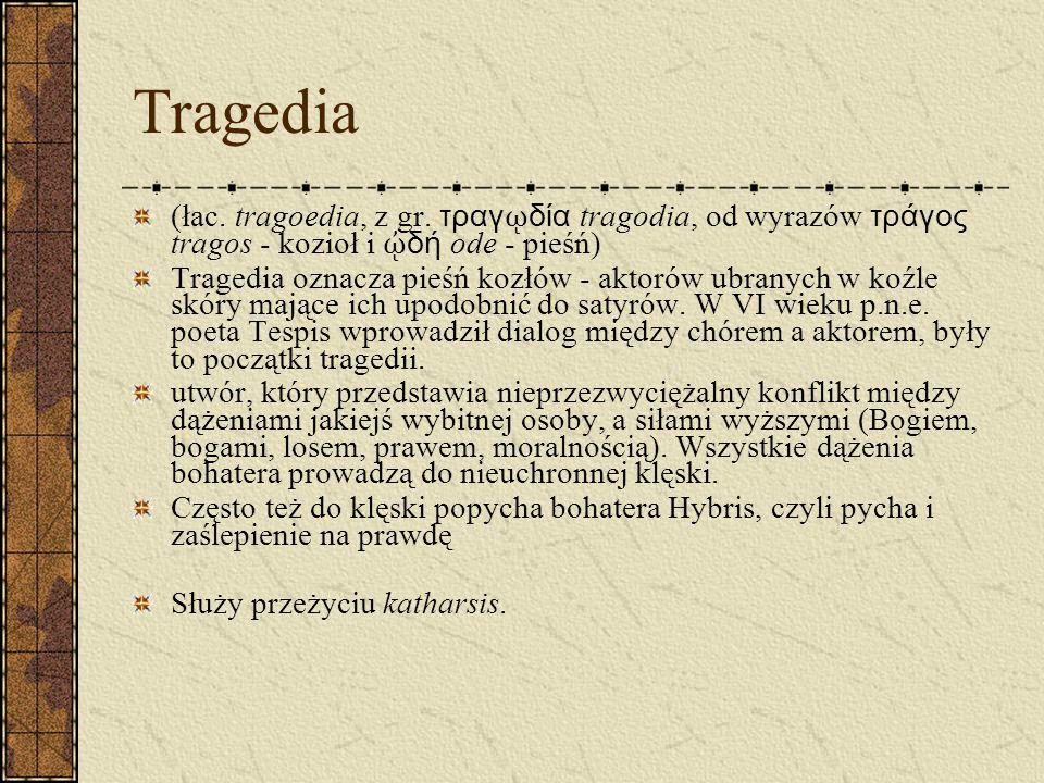 Tragedia (łac. tragoedia, z gr. τραγ δία tragodia, od wyrazów τράγος tragos - kozioł i δή ode - pieśń) Tragedia oznacza pieśń kozłów - aktorów ubranyc