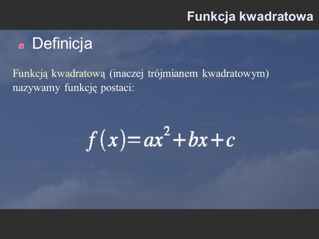 Funkcja kwadratowa Definicja Funkcją kwadratową (inaczej trójmianem kwadratowym) nazywamy funkcję postaci: