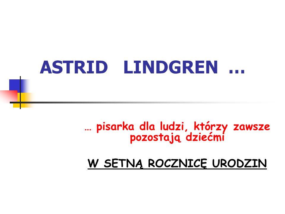 ASTRID LINDGREN … … pisarka dla ludzi, którzy zawsze pozostają dziećmi W SETNĄ ROCZNICĘ URODZIN