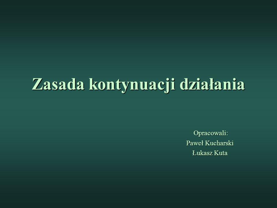 Zasada kontynuacji działania Opracowali: Opracowali: Paweł Kucharski Łukasz Kuta