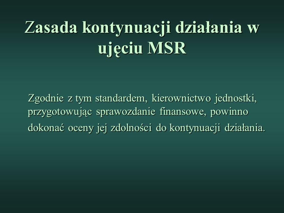 Zasada kontynuacji działania w ujęciu MSR Zgodnie z tym standardem, kierownictwo jednostki, przygotowując sprawozdanie finansowe, powinno dokonać oceny jej zdolności do kontynuacji działania.