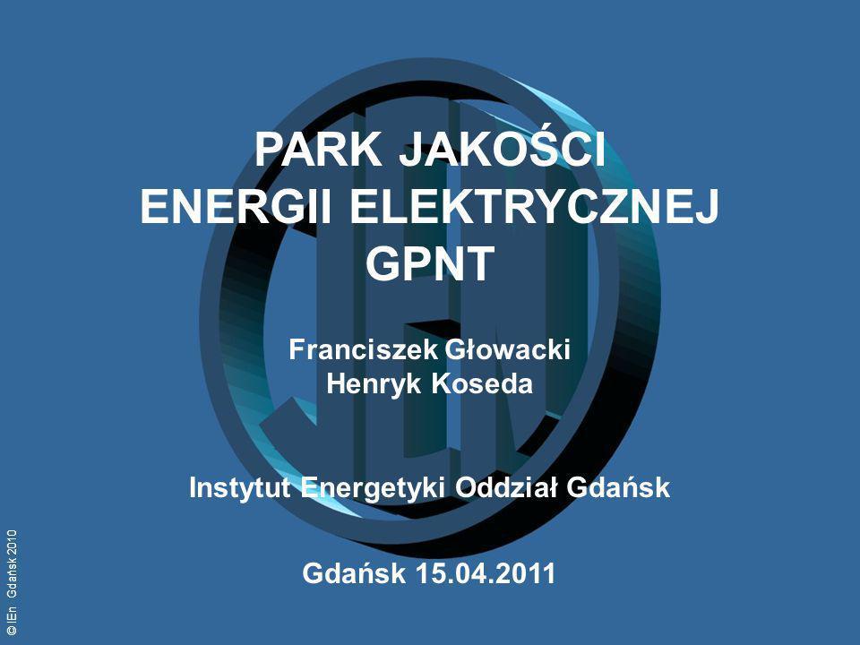 © IEn Gdańsk 2010 PARK JAKOŚCI ENERGII ELEKTRYCZNEJ GPNT Franciszek Głowacki Henryk Koseda Instytut Energetyki Oddział Gdańsk Gdańsk 15.04.2011