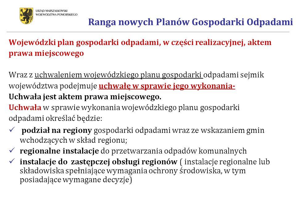 Ranga nowych Planów Gospodarki Odpadami Wojewódzki plan gospodarki odpadami, w części realizacyjnej, aktem prawa miejscowego Wraz z uchwaleniem wojewódzkiego planu gospodarki odpadami sejmik województwa podejmuje uchwałę w sprawie jego wykonania- Uchwała jest aktem prawa miejscowego.