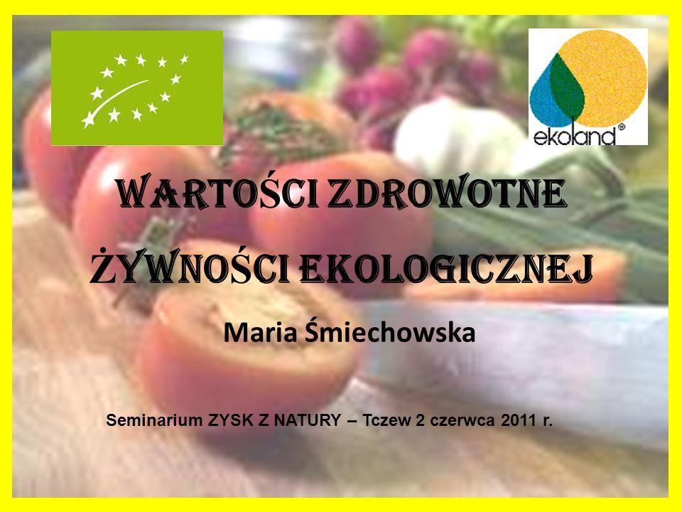 WARTO Ś CI ZDROWOTNE Ż YWNO Ś CI EKOLOGICZNEJ Maria Śmiechowska Seminarium ZYSK Z NATURY – Tczew 2 czerwca 2011 r.