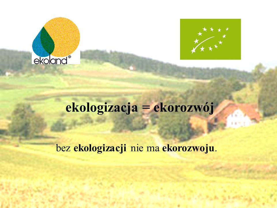 ekologizacja = ekorozwój bez ekologizacji nie ma ekorozwoju.